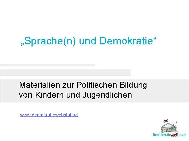 """""""Sprache(n) und Demokratie"""" Materialien zur Politischen Bildung von Kindern und Jugendlichen www. demokratiewebstatt. at"""