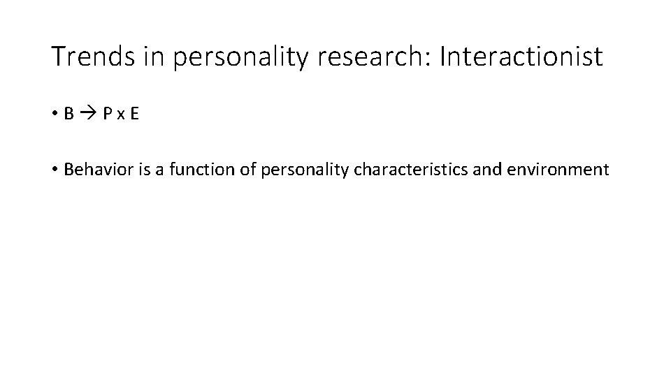 Trends in personality research: Interactionist • B Px. E • Behavior is a function