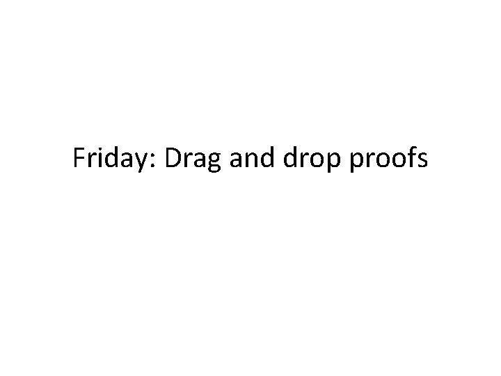 Friday: Drag and drop proofs