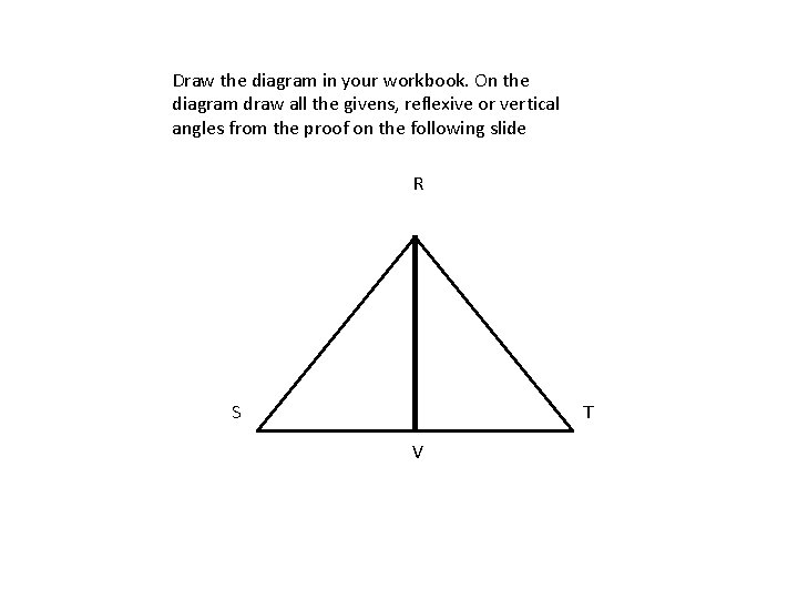 Draw the diagram in your workbook. On the diagram draw all the givens, reflexive