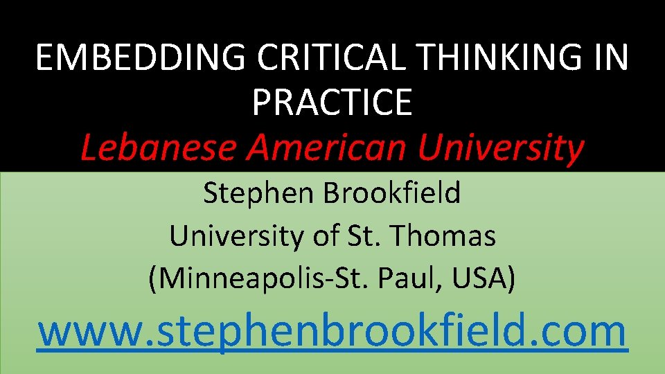 EMBEDDING CRITICAL THINKING IN PRACTICE Lebanese American University Stephen Brookfield University of St. Thomas