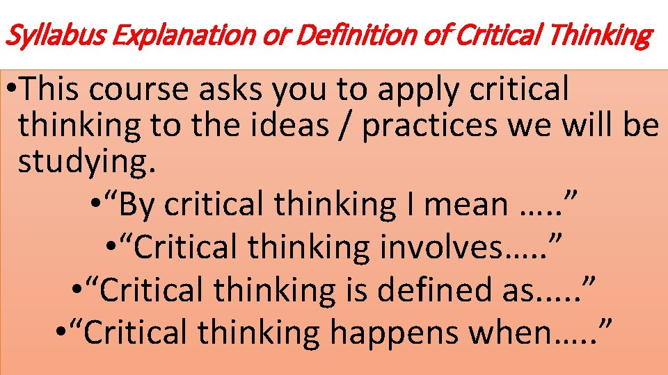 Syllabus Explanation or Definition of Critical Thinking • This course asks you to apply