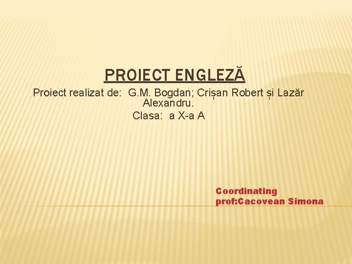 PROIECT ENGLEZĂ Proiect realizat de: G. M. Bogdan; Crișan Robert și Lazăr Alexandru. Clasa: