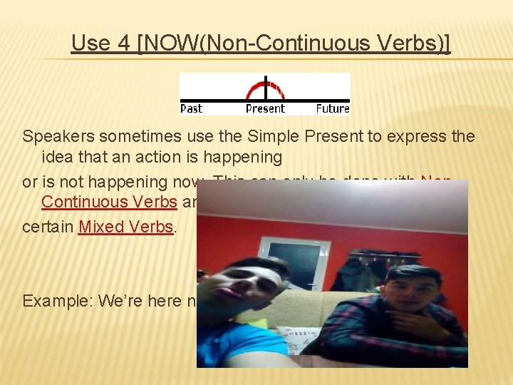 Use 4 [NOW(Non-Continuous Verbs)] Speakers sometimes use the Simple Present to express the idea