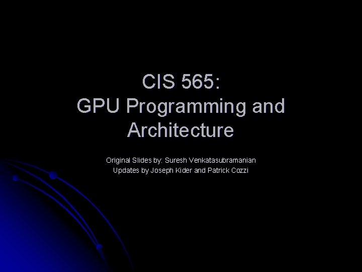 CIS 565: GPU Programming and Architecture Original Slides by: Suresh Venkatasubramanian Updates by Joseph