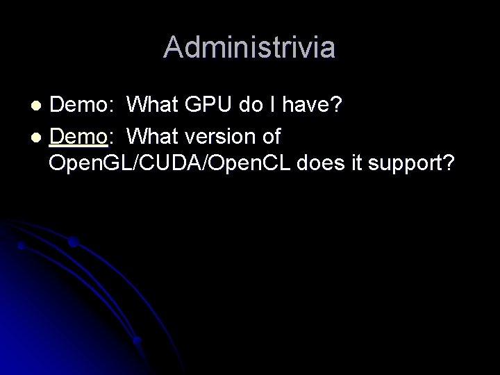 Administrivia Demo: What GPU do I have? l Demo: What version of Open. GL/CUDA/Open.