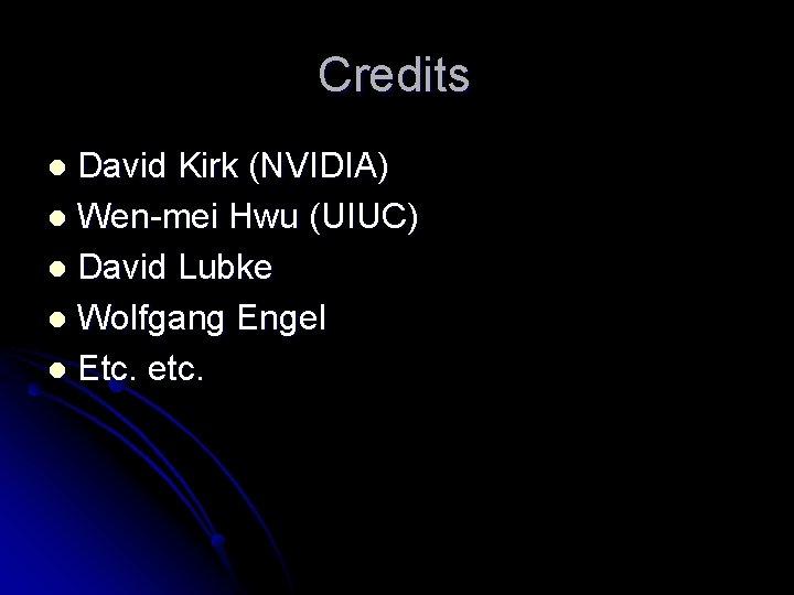 Credits David Kirk (NVIDIA) l Wen-mei Hwu (UIUC) l David Lubke l Wolfgang Engel