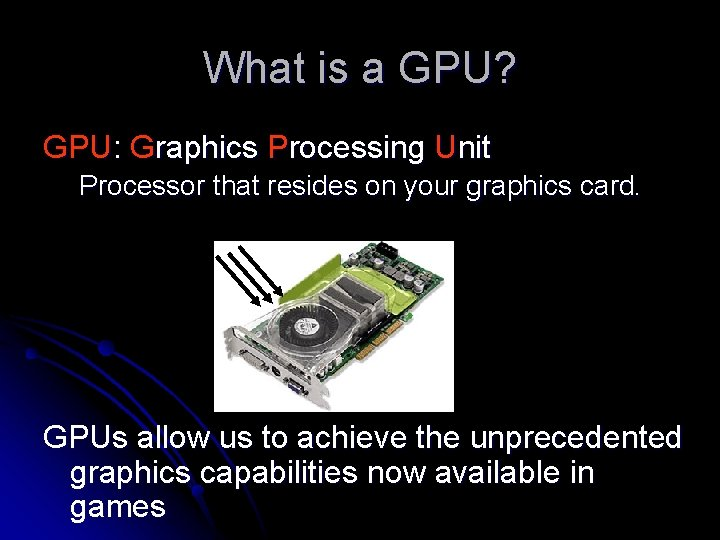 What is a GPU? GPU: Graphics Processing Unit Processor that resides on your graphics