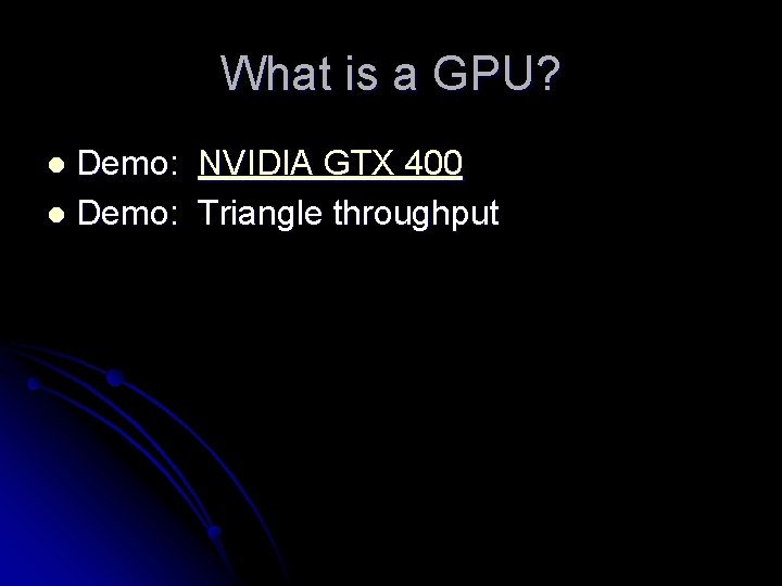 What is a GPU? Demo: NVIDIA GTX 400 l Demo: Triangle throughput l