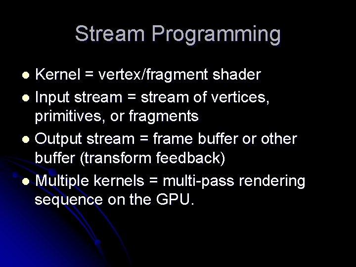 Stream Programming Kernel = vertex/fragment shader l Input stream = stream of vertices, primitives,