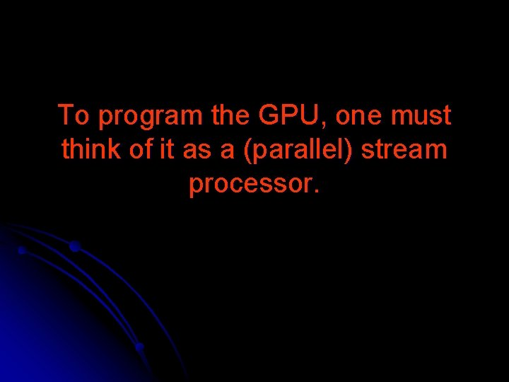 To program the GPU, one must think of it as a (parallel) stream processor.