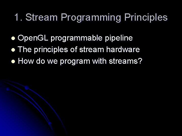 1. Stream Programming Principles Open. GL programmable pipeline l The principles of stream hardware