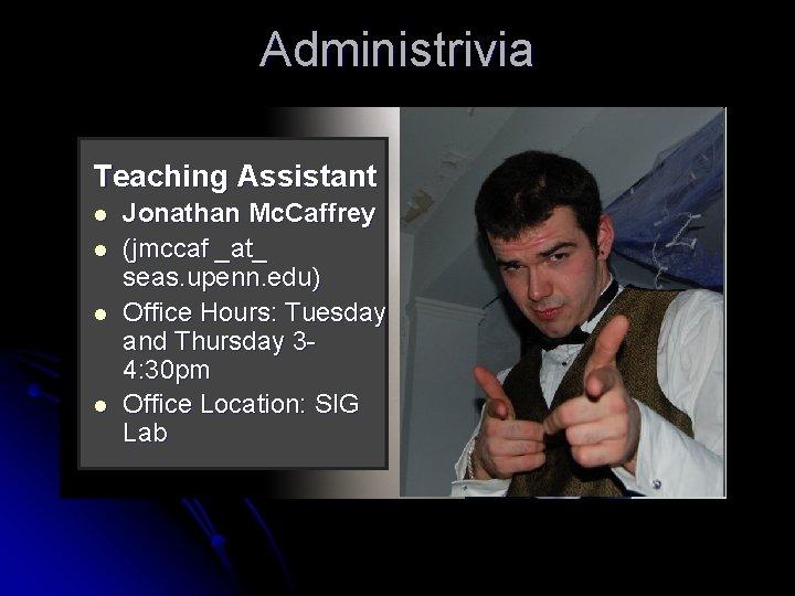 Administrivia Teaching Assistant l l Jonathan Mc. Caffrey (jmccaf _at_ seas. upenn. edu) Office