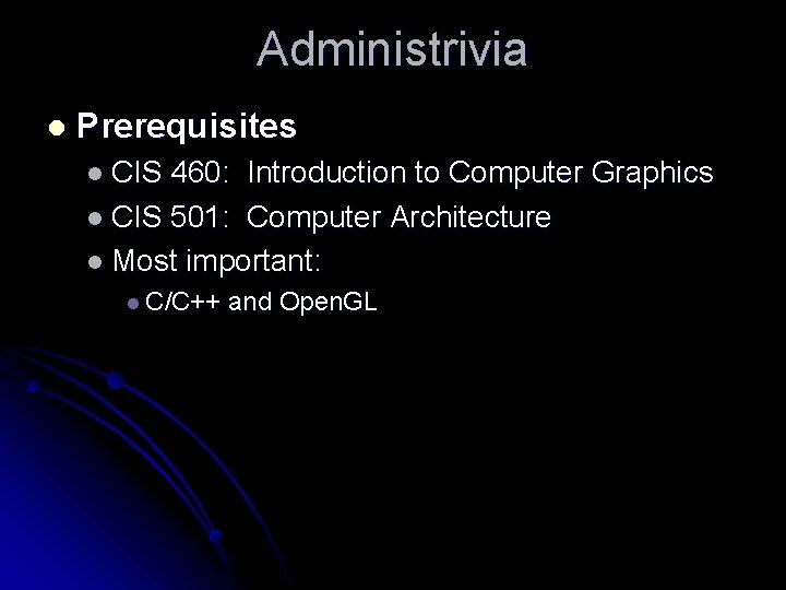 Administrivia l Prerequisites l CIS 460: Introduction to Computer Graphics l CIS 501: Computer