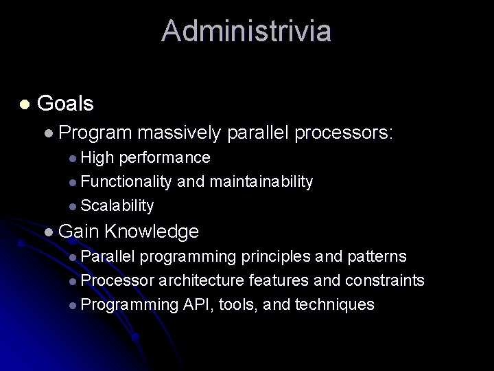 Administrivia l Goals l Program massively parallel processors: l High performance l Functionality and