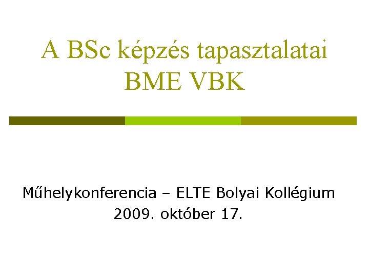A BSc képzés tapasztalatai BME VBK Műhelykonferencia – ELTE Bolyai Kollégium 2009. október 17.