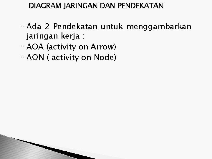 DIAGRAM JARINGAN DAN PENDEKATAN Ada 2 Pendekatan untuk menggambarkan jaringan kerja : AOA (activity