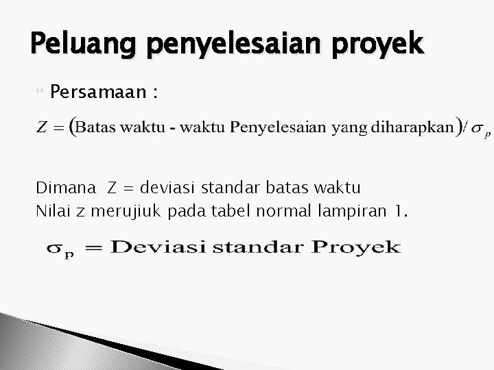 Peluang penyelesaian proyek Persamaan : Dimana Z = deviasi standar batas waktu Nilai z