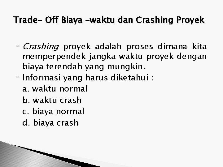 Trade- Off Biaya –waktu dan Crashing Proyek Crashing proyek adalah proses dimana kita memperpendek