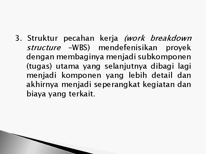 3. Struktur pecahan kerja (work breakdown structure –WBS) mendefenisikan proyek dengan membaginya menjadi subkomponen