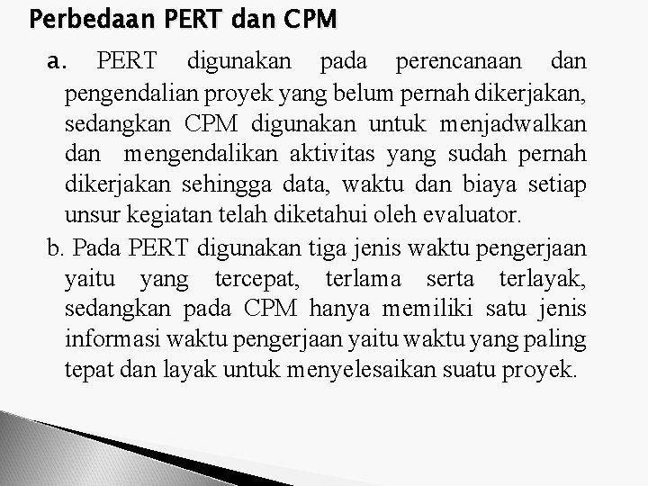 Perbedaan PERT dan CPM a. PERT digunakan pada perencanaan dan pengendalian proyek yang belum