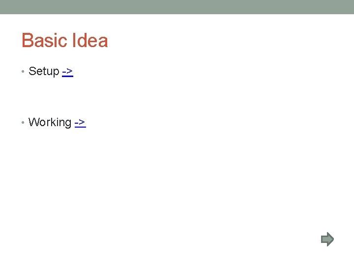 Basic Idea • Setup -> • Working ->