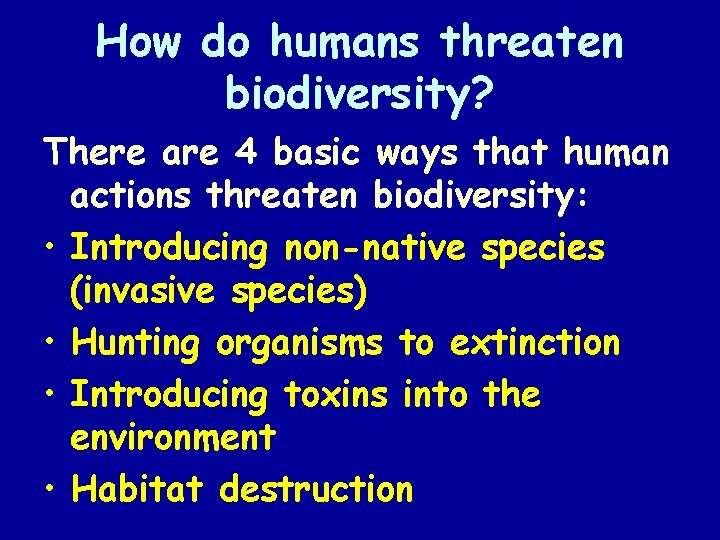 How do humans threaten biodiversity? There are 4 basic ways that human actions threaten