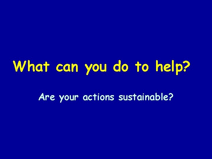 What can you do to help? Are your actions sustainable?