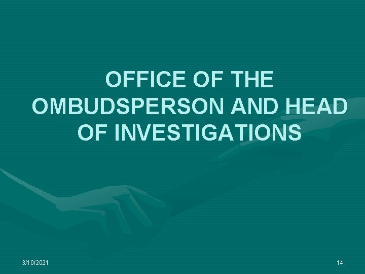 OFFICE OF THE OMBUDSPERSON AND HEAD OF INVESTIGATIONS 3/10/2021 14