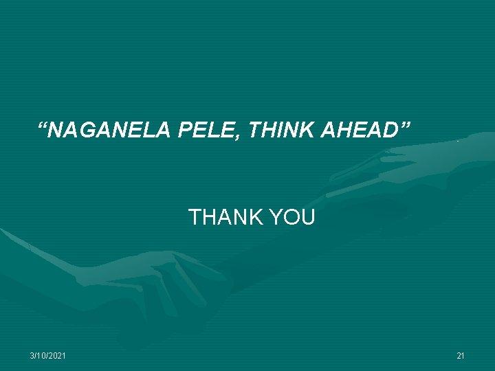 """NAGANELA PELE, THINK AHEAD"" THANK YOU 3/10/2021 21"