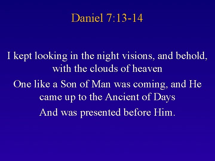 Daniel 7: 13 -14 I kept looking in the night visions, and behold, with