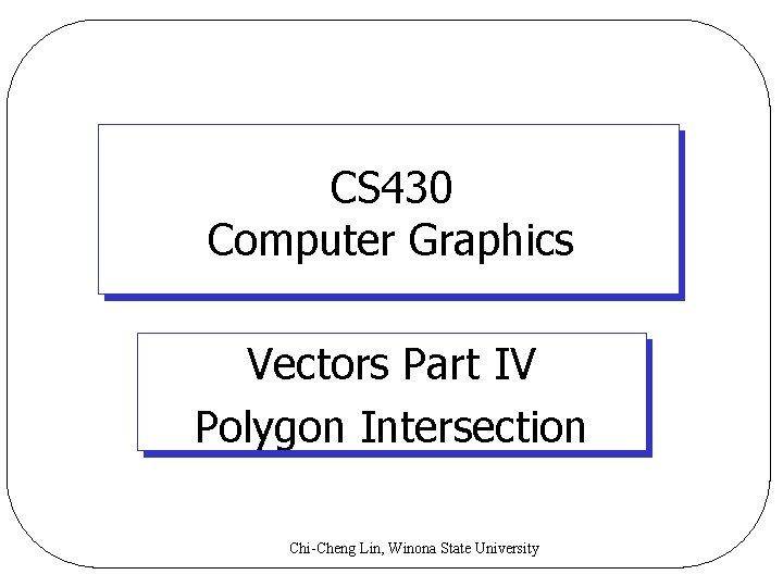 CS 430 Computer Graphics Vectors Part IV Polygon Intersection Chi-Cheng Lin, Winona State University