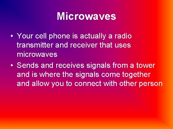 Microwaves • Your cell phone is actually a radio transmitter and receiver that uses
