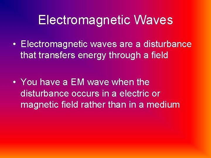 Electromagnetic Waves • Electromagnetic waves are a disturbance that transfers energy through a field