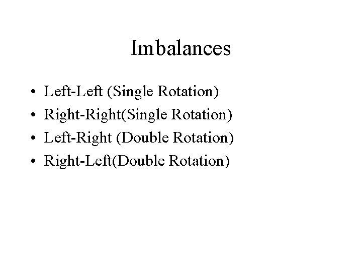 Imbalances • • Left-Left (Single Rotation) Right-Right(Single Rotation) Left-Right (Double Rotation) Right-Left(Double Rotation)