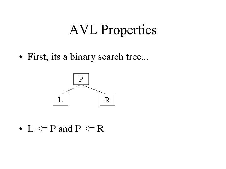 AVL Properties • First, its a binary search tree. . . P L •