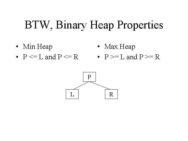 BTW, Binary Heap Properties • Min Heap • P <= L and P <=