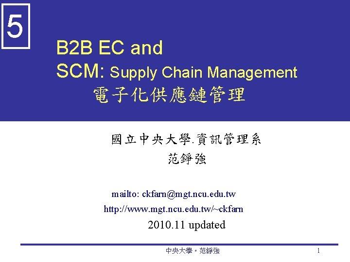 5 B 2 B EC and SCM: Supply Chain Management 電子化供應鏈管理 國立中央大學. 資訊管理系 范錚強