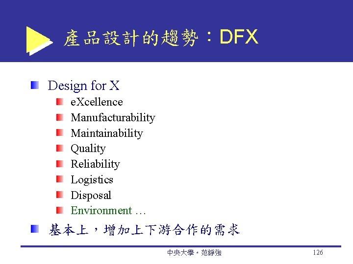 產品設計的趨勢:DFX Design for X e. Xcellence Manufacturability Maintainability Quality Reliability Logistics Disposal Environment …