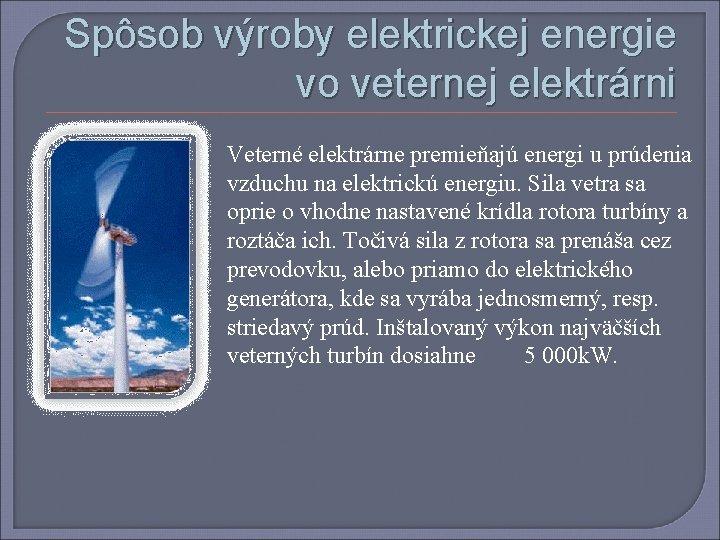 Spôsob výroby elektrickej energie vo veternej elektrárni Veterné elektrárne premieňajú energi u prúdenia vzduchu