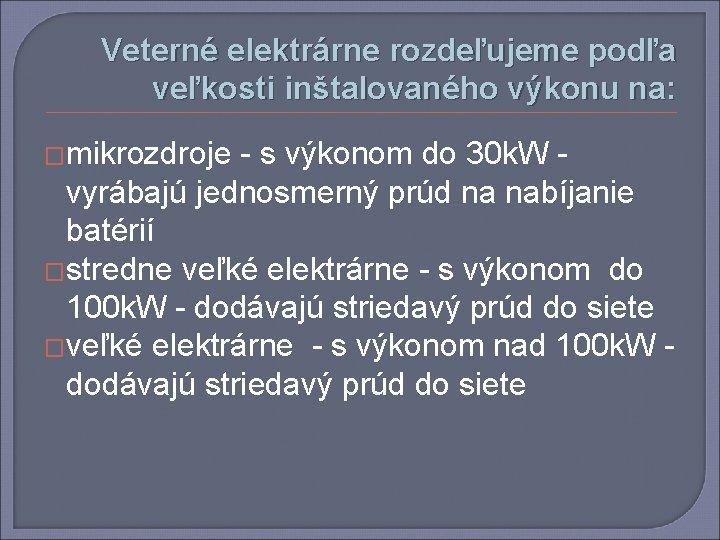 Veterné elektrárne rozdeľujeme podľa veľkosti inštalovaného výkonu na: �mikrozdroje - s výkonom do 30