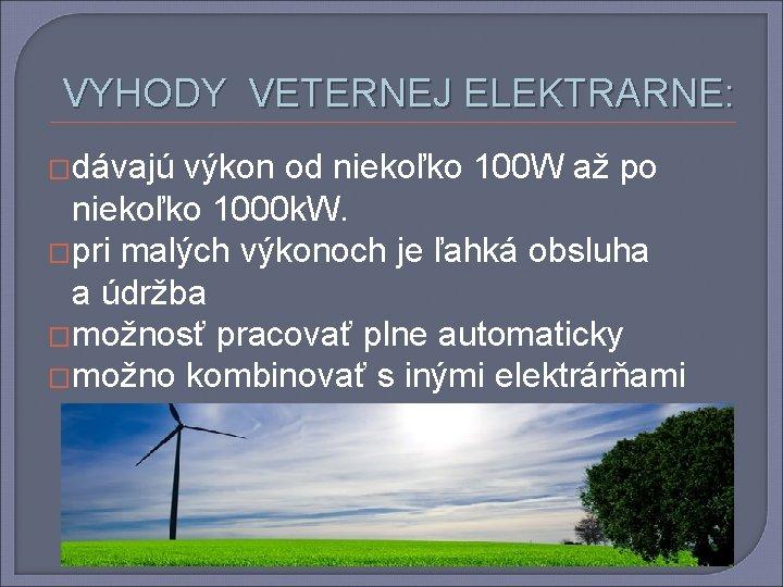 VYHODY VETERNEJ ELEKTRARNE: �dávajú výkon od niekoľko 100 W až po niekoľko 1000 k.