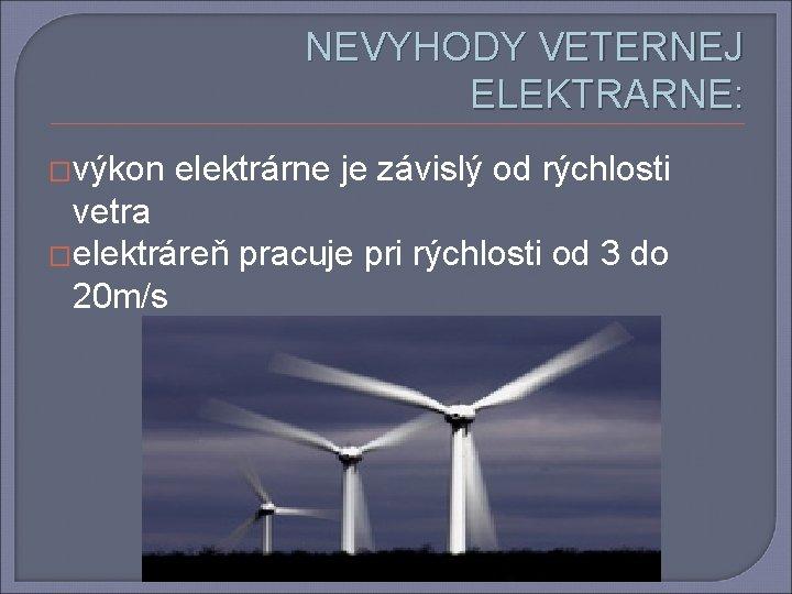 NEVYHODY VETERNEJ ELEKTRARNE: �výkon elektrárne je závislý od rýchlosti vetra �elektráreň pracuje pri rýchlosti