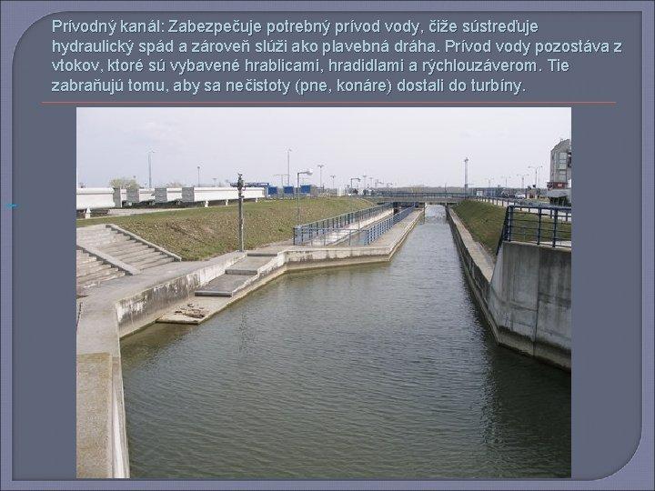 Prívodný kanál: Zabezpečuje potrebný prívod vody, čiže sústreďuje hydraulický spád a zároveň slúži ako