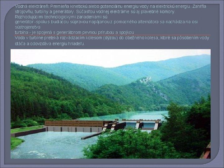 Vodná elektráreň: Premieňa kinetickú alebo potenciálnu energiu vody na elektrickú energiu. Zahŕňa strojovňu, turbíny