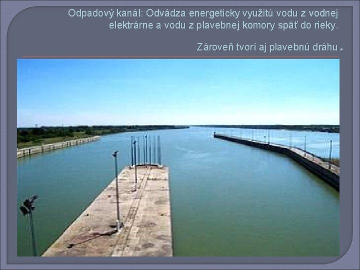 Odpadový kanál: Odvádza energeticky využitú vodu z vodnej elektrárne a vodu z plavebnej komory