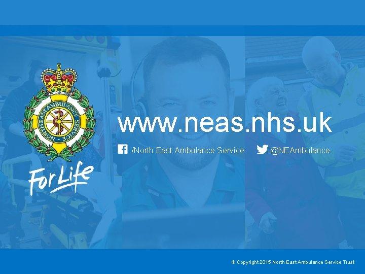 www. neas. nhs. uk /North East Ambulance Service @NEAmbulance © Copyright 2015 North East