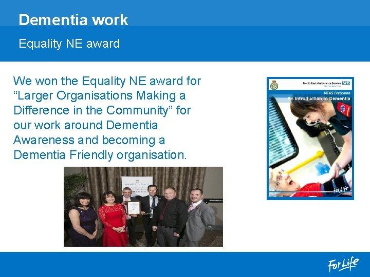 "Dementia work Equality NE award We won the Equality NE award for ""Larger Organisations"