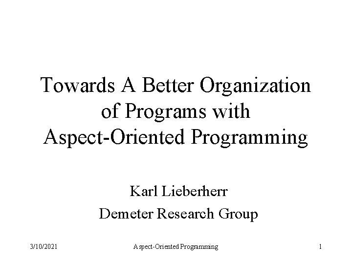Towards A Better Organization of Programs with Aspect-Oriented Programming Karl Lieberherr Demeter Research Group