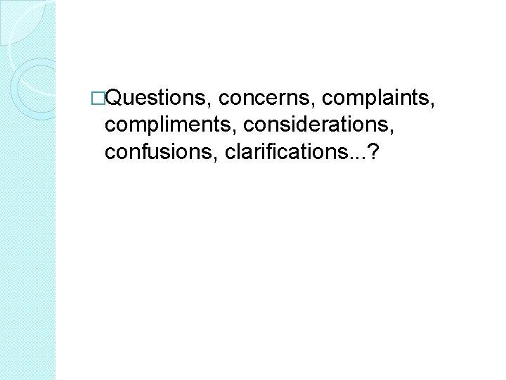 �Questions, concerns, complaints, compliments, considerations, confusions, clarifications. . . ?
